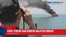 Kapal Pencuri Ikan Bendera Malaysia Dibakar dan Ditenggelamkan