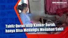 Tahfiz Quran Idap Kanker Darah, hanya Bisa Menangis Menahan Sakit
