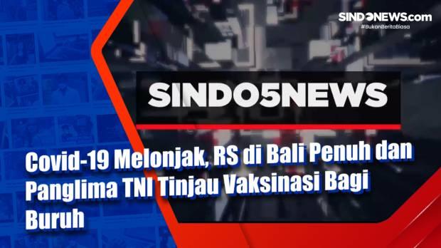 Covid-19 Melonjak, RS di Bali Penuh dan Panglima TNI Tinjau Vaksinasi Bagi Buruh